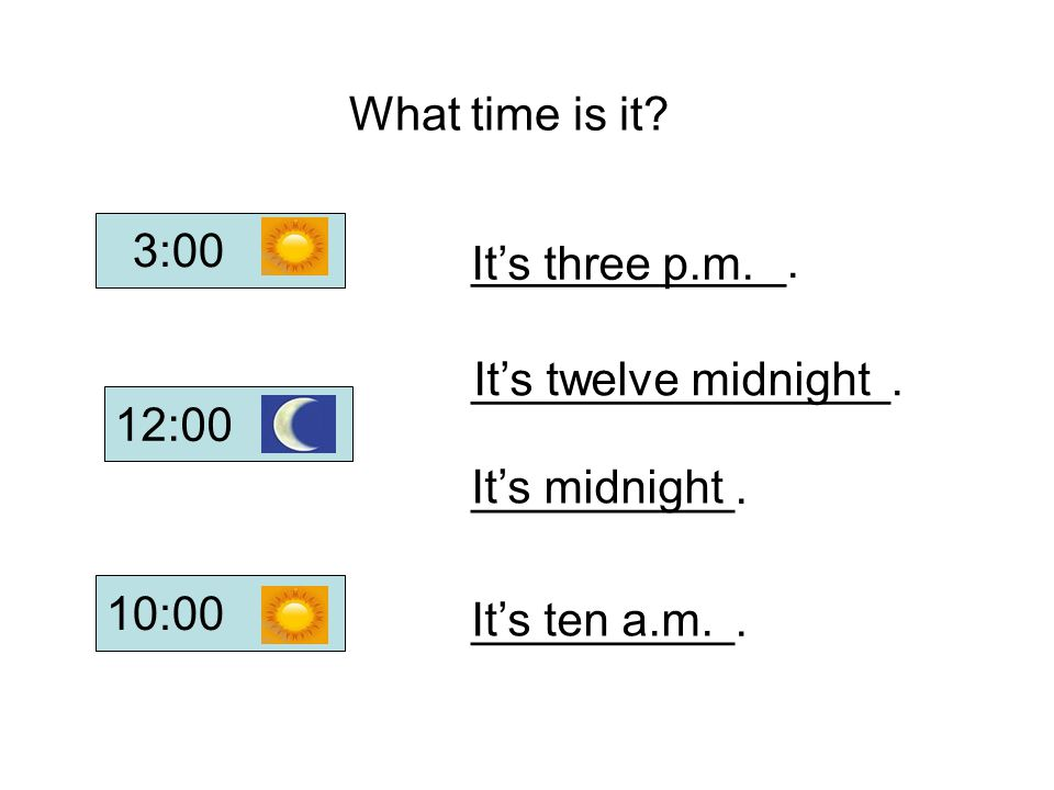What time is it 3:00. ____________. It's three p.m. ________________. It's twelve midnight. 12:00.