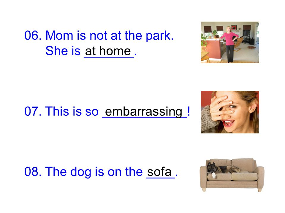 06. Mom is not at the park. She is _______. at home. 07. This is so ____________! embarrassing. 08. The dog is on the ____.