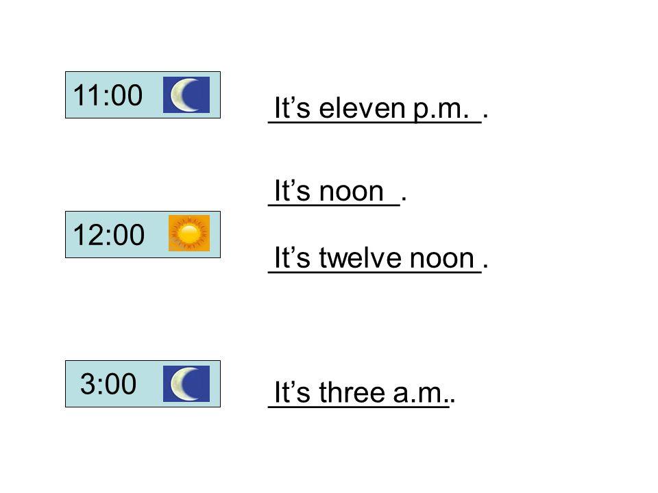 11:00 _____________. It's eleven p.m. ________. It's noon. 12:00. _____________. It's twelve noon.
