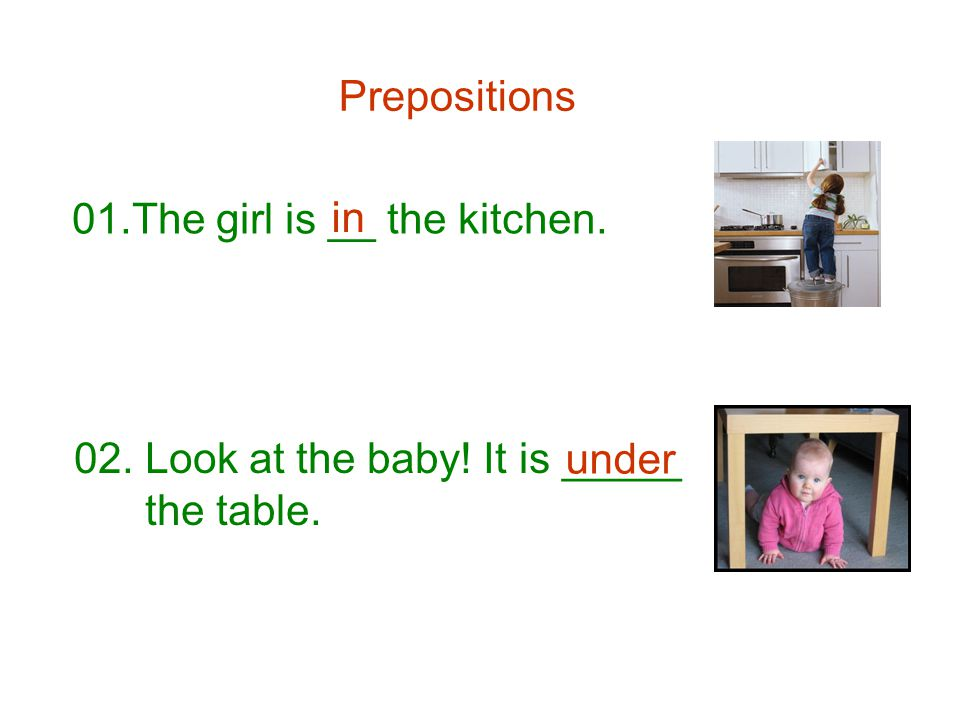 Prepositions 01.The girl is __ the kitchen. in 02. Look at the baby! It is _____ the table. under