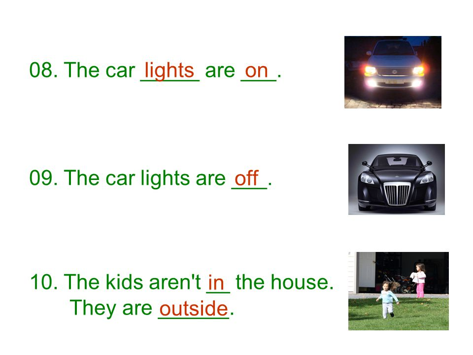 08. The car _____ are ___. lights. on. 09. The car lights are ___. off. 10. The kids aren t __ the house.