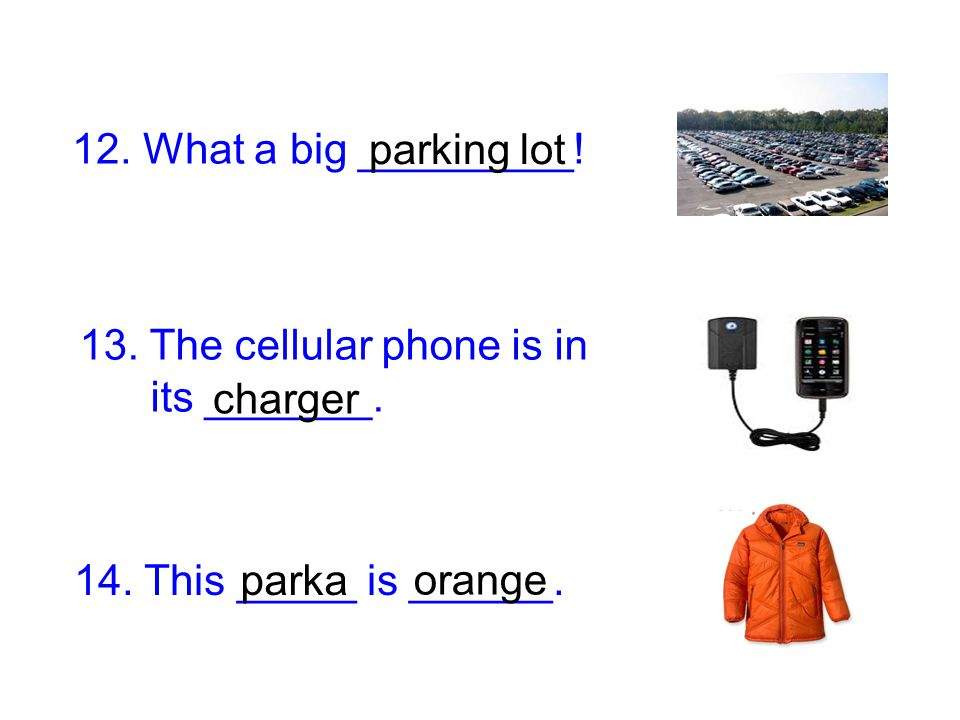 12. What a big _________! parking lot. 13. The cellular phone is in. its _______. charger. 14. This _____ is ______.