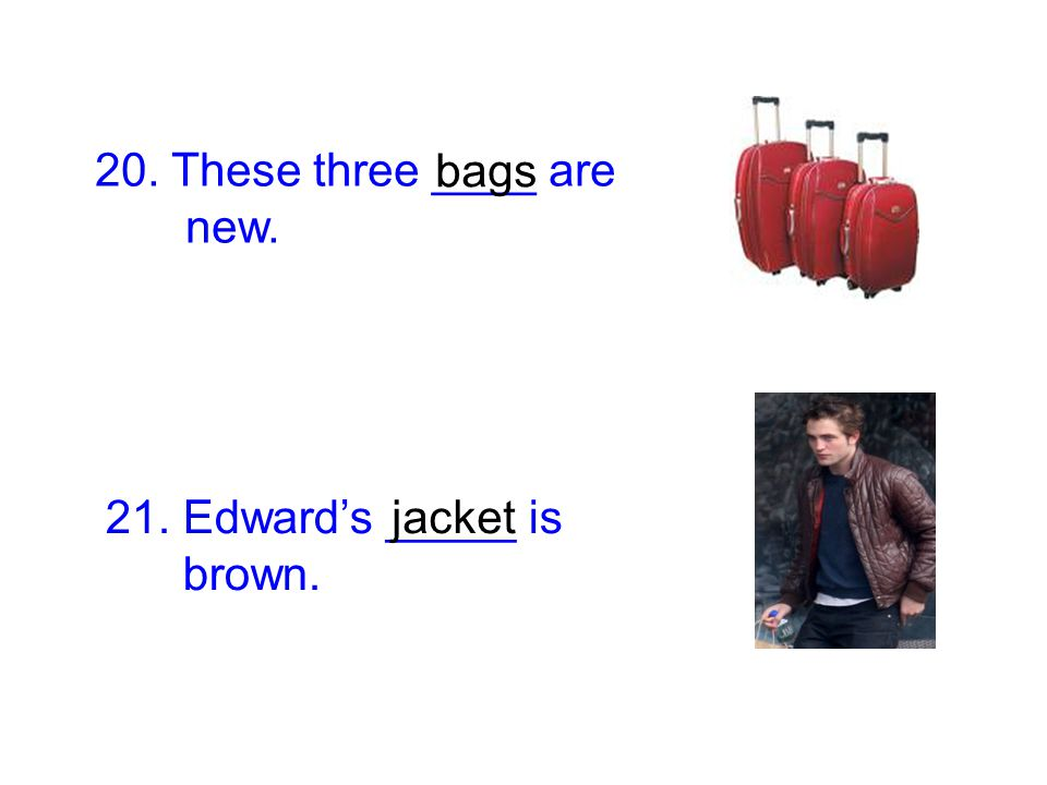 20. These three ____ are new. bags 21. Edward's _____ is brown. jacket