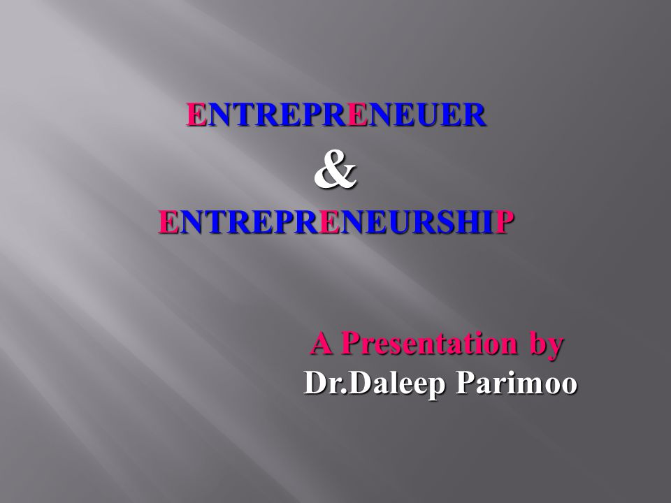 ENTREPRENEUER & ENTREPRENEURSHIP A Presentation by Dr.Daleep Parimoo