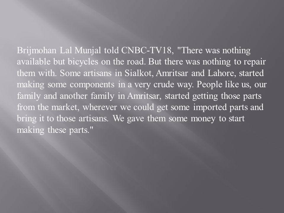 Brijmohan Lal Munjal told CNBC-TV18, There was nothing available but bicycles on the road.