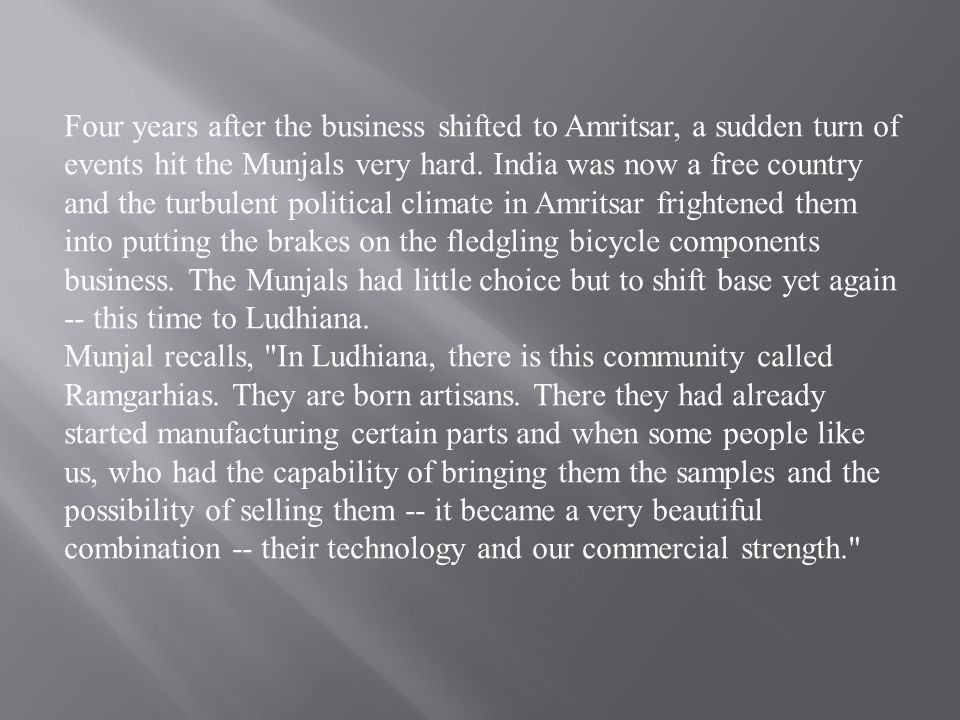 Four years after the business shifted to Amritsar, a sudden turn of events hit the Munjals very hard. India was now a free country and the turbulent political climate in Amritsar frightened them into putting the brakes on the fledgling bicycle components business. The Munjals had little choice but to shift base yet again -- this time to Ludhiana.