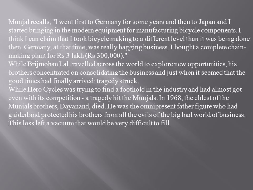 Munjal recalls, I went first to Germany for some years and then to Japan and I started bringing in the modern equipment for manufacturing bicycle components. I think I can claim that I took bicycle making to a different level than it was being done then. Germany, at that time, was really bagging business. I bought a complete chain-making plant for Rs 3 lakh (Rs 300,000).