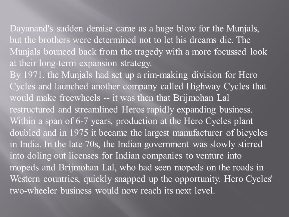 Dayanand s sudden demise came as a huge blow for the Munjals, but the brothers were determined not to let his dreams die. The Munjals bounced back from the tragedy with a more focussed look at their long-term expansion strategy.
