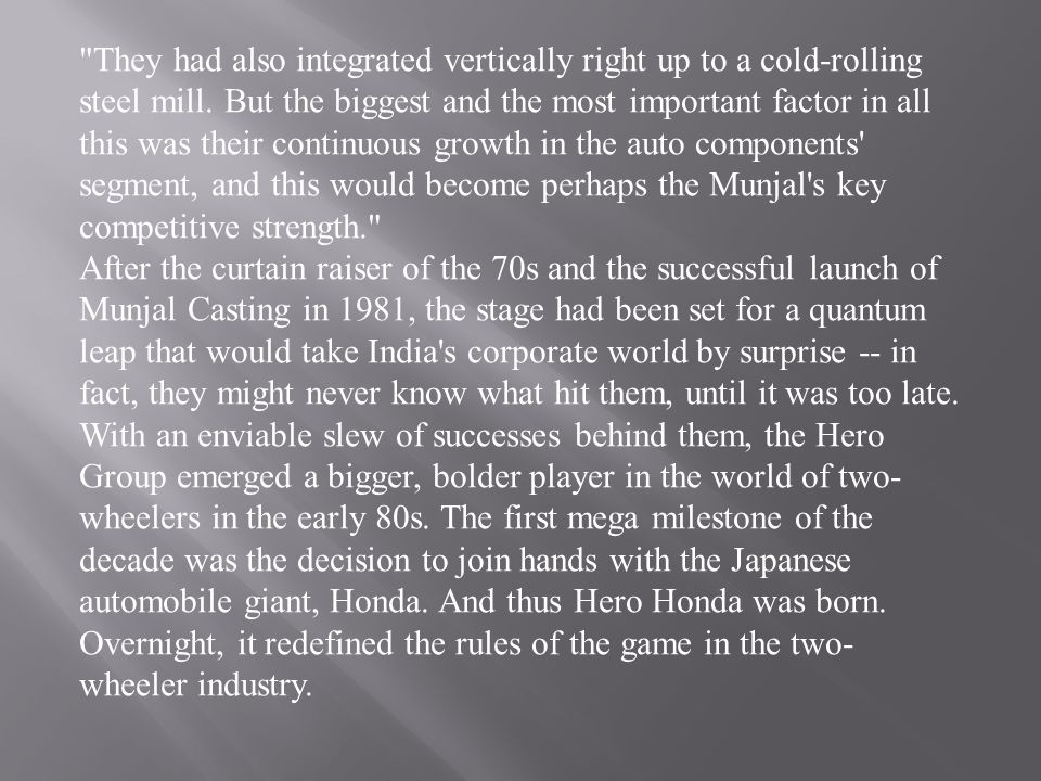 They had also integrated vertically right up to a cold-rolling steel mill. But the biggest and the most important factor in all this was their continuous growth in the auto components segment, and this would become perhaps the Munjal s key competitive strength.