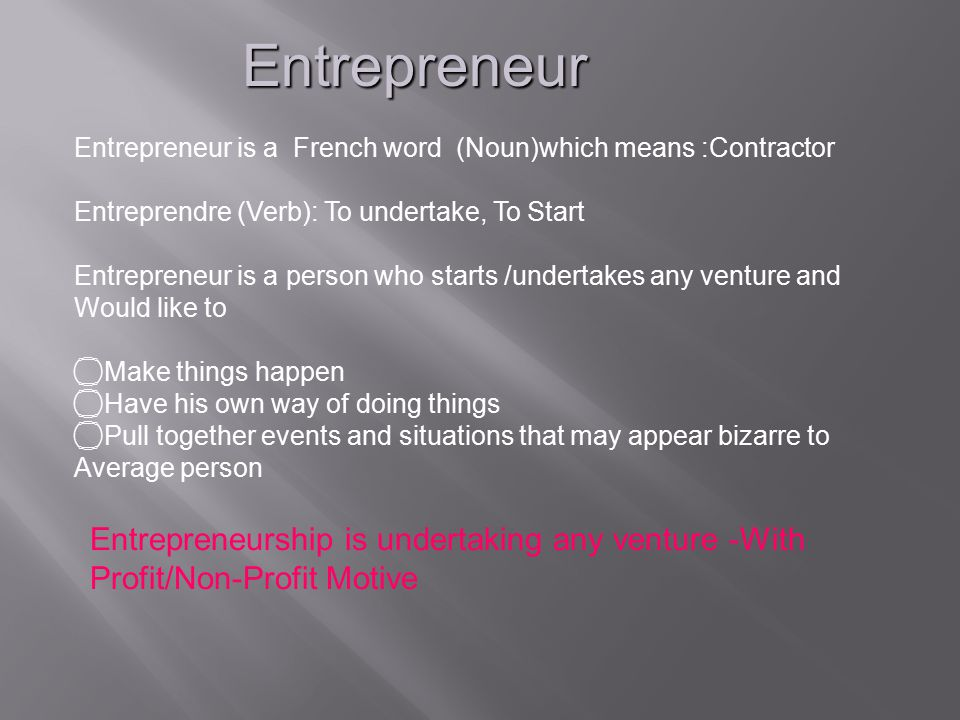 Entrepreneur Entrepreneur is a French word (Noun)which means :Contractor. Entreprendre (Verb): To undertake, To Start.