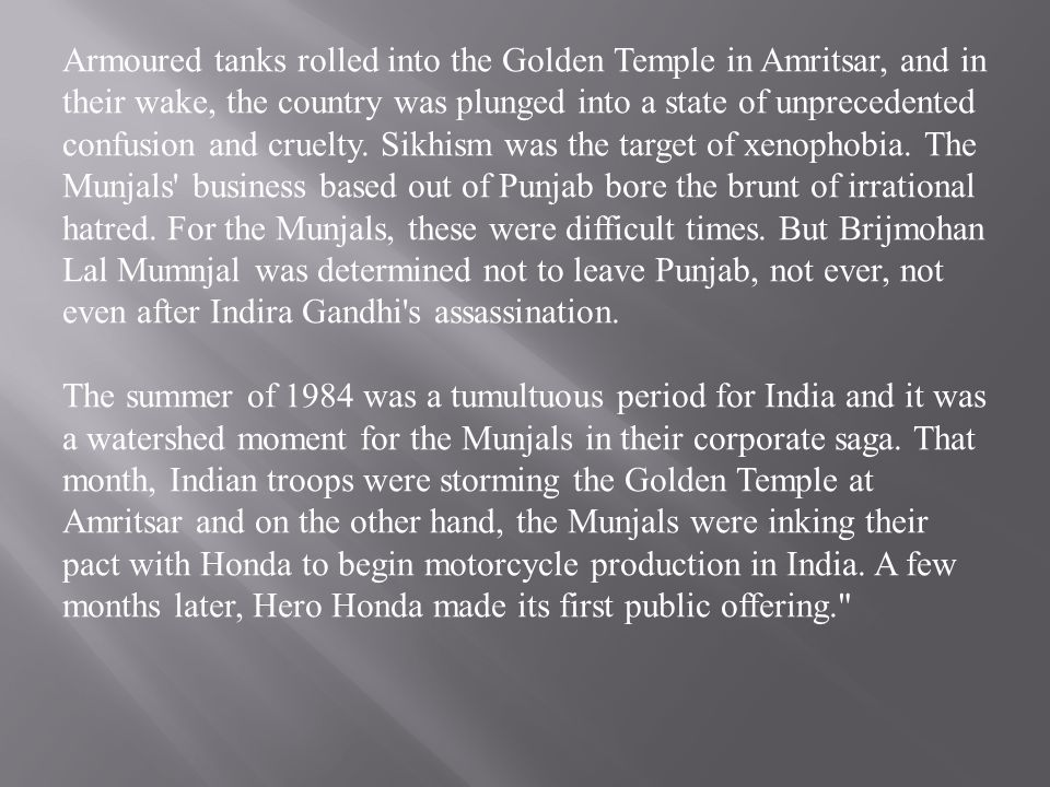 Armoured tanks rolled into the Golden Temple in Amritsar, and in their wake, the country was plunged into a state of unprecedented confusion and cruelty. Sikhism was the target of xenophobia. The Munjals business based out of Punjab bore the brunt of irrational hatred. For the Munjals, these were difficult times. But Brijmohan Lal Mumnjal was determined not to leave Punjab, not ever, not even after Indira Gandhi s assassination.