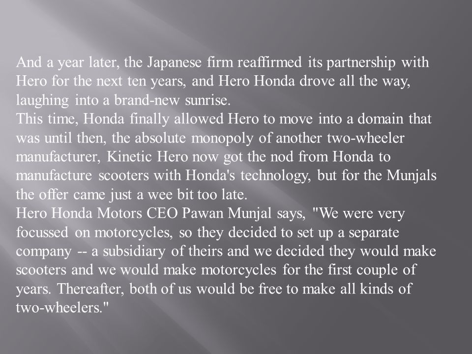 And a year later, the Japanese firm reaffirmed its partnership with Hero for the next ten years, and Hero Honda drove all the way, laughing into a brand-new sunrise.
