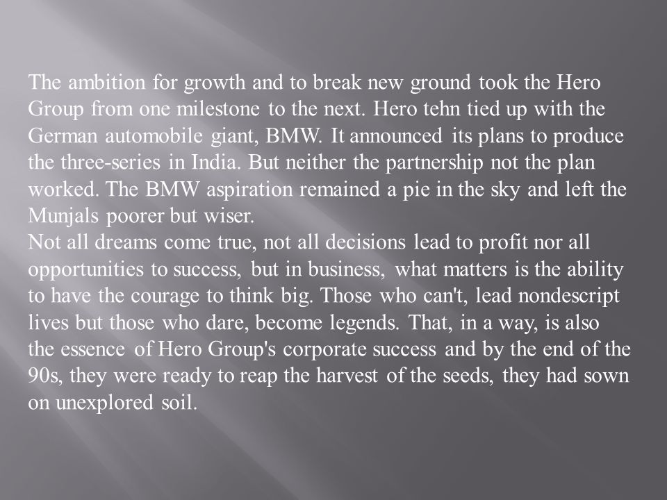 The ambition for growth and to break new ground took the Hero Group from one milestone to the next. Hero tehn tied up with the German automobile giant, BMW. It announced its plans to produce the three-series in India. But neither the partnership not the plan worked. The BMW aspiration remained a pie in the sky and left the Munjals poorer but wiser.