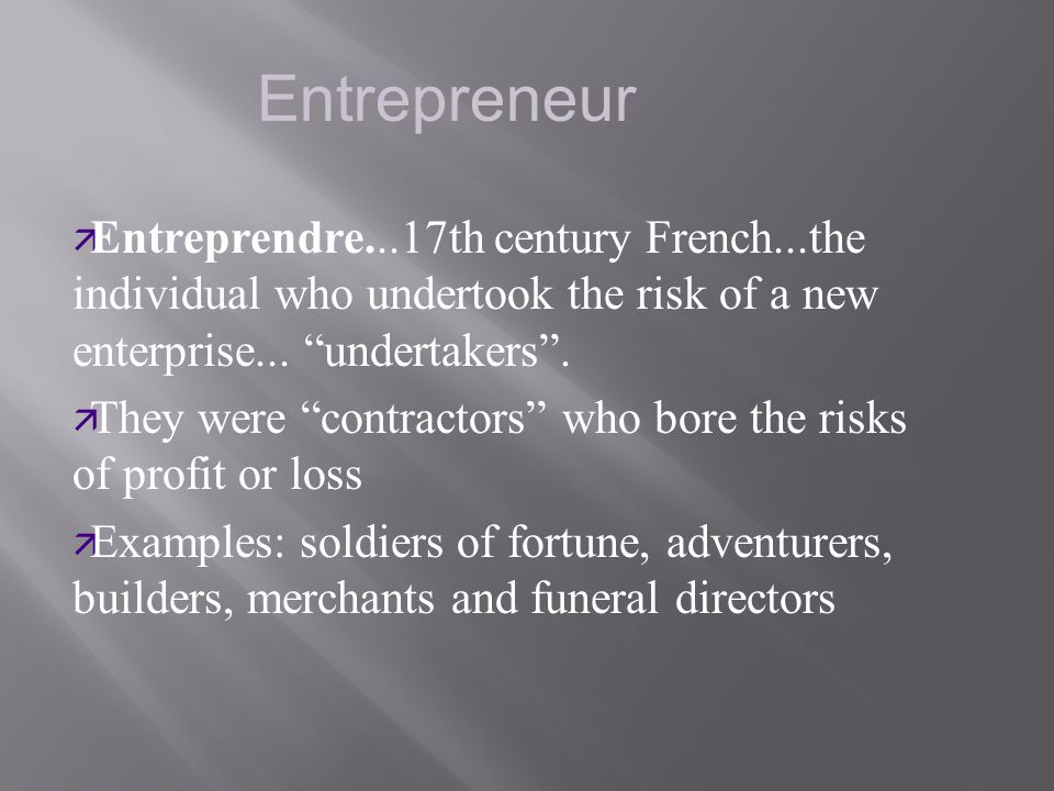Entrepreneur Entreprendre...17th century French...the individual who undertook the risk of a new enterprise... undertakers .
