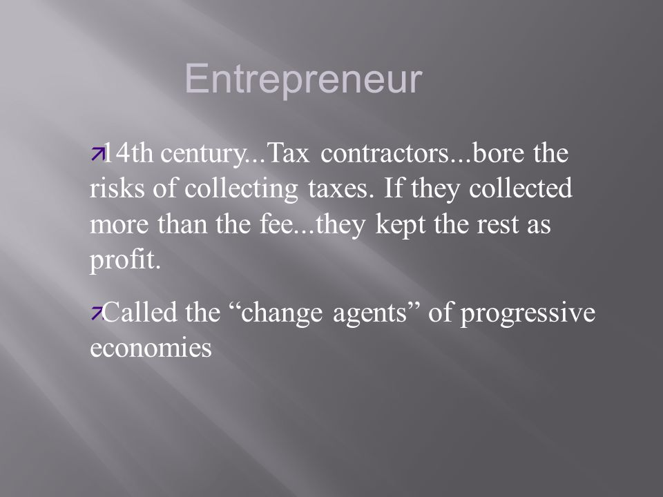 Entrepreneur 14th century...Tax contractors...bore the risks of collecting taxes. If they collected more than the fee...they kept the rest as profit.