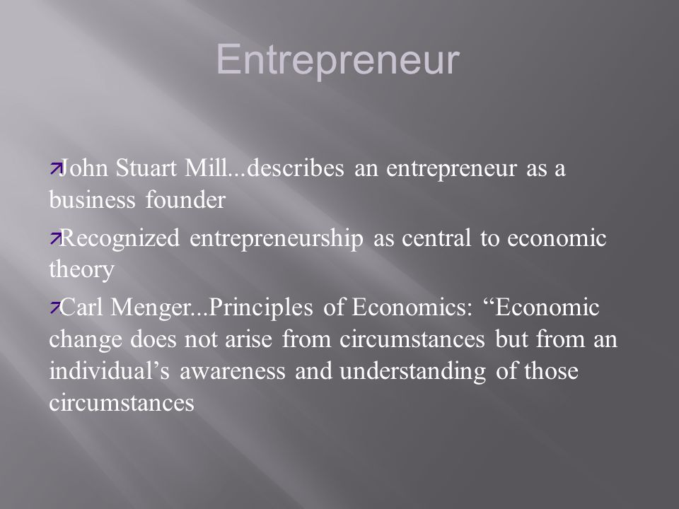 Entrepreneur John Stuart Mill...describes an entrepreneur as a business founder. Recognized entrepreneurship as central to economic theory.