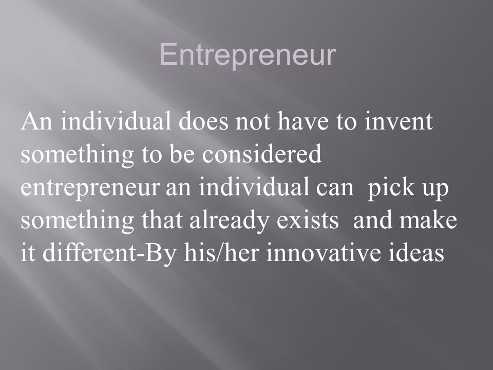 Entrepreneur An individual does not have to invent