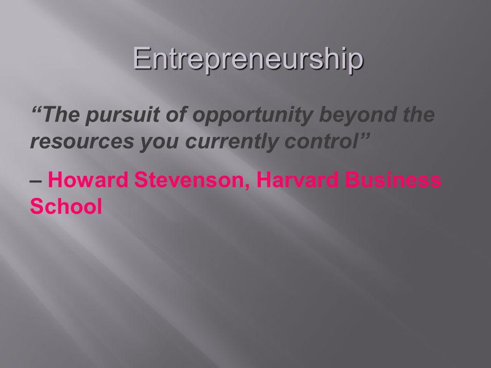Entrepreneurship The pursuit of opportunity beyond the resources you currently control – Howard Stevenson, Harvard Business School.