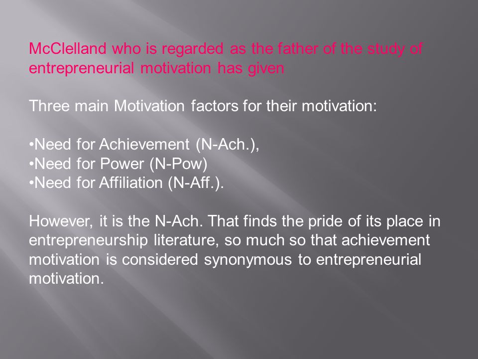 McClelland who is regarded as the father of the study of entrepreneurial motivation has given