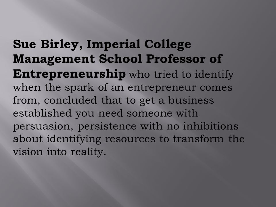 Sue Birley, Imperial College Management School Professor of Entrepreneurship who tried to identify when the spark of an entrepreneur comes from, concluded that to get a business established you need someone with persuasion, persistence with no inhibitions about identifying resources to transform the vision into reality.