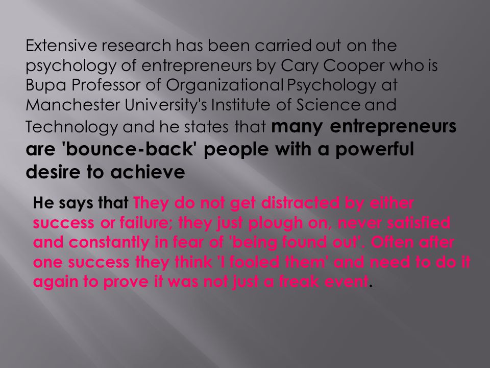 Extensive research has been carried out on the psychology of entrepreneurs by Cary Cooper who is Bupa Professor of Organizational Psychology at Manchester University s Institute of Science and Technology and he states that many entrepreneurs are bounce-back people with a powerful desire to achieve