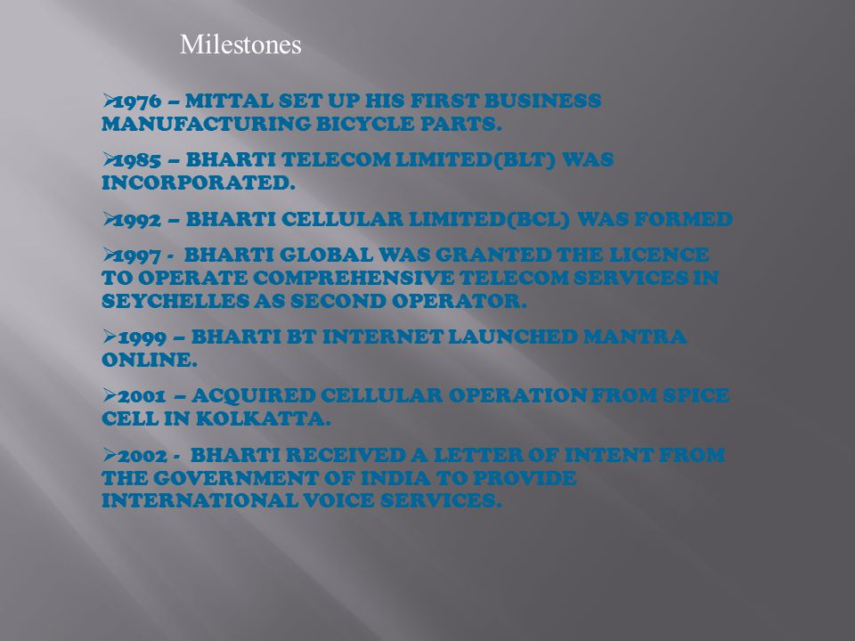 Milestones 1976 – MITTAL SET UP HIS FIRST BUSINESS MANUFACTURING BICYCLE PARTS. 1985 – BHARTI TELECOM LIMITED(BLT) WAS INCORPORATED.
