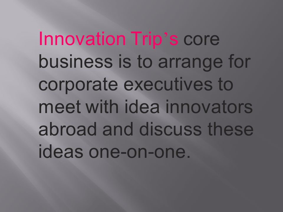 Innovation Trip's core business is to arrange for corporate executives to meet with idea innovators abroad and discuss these ideas one-on-one.