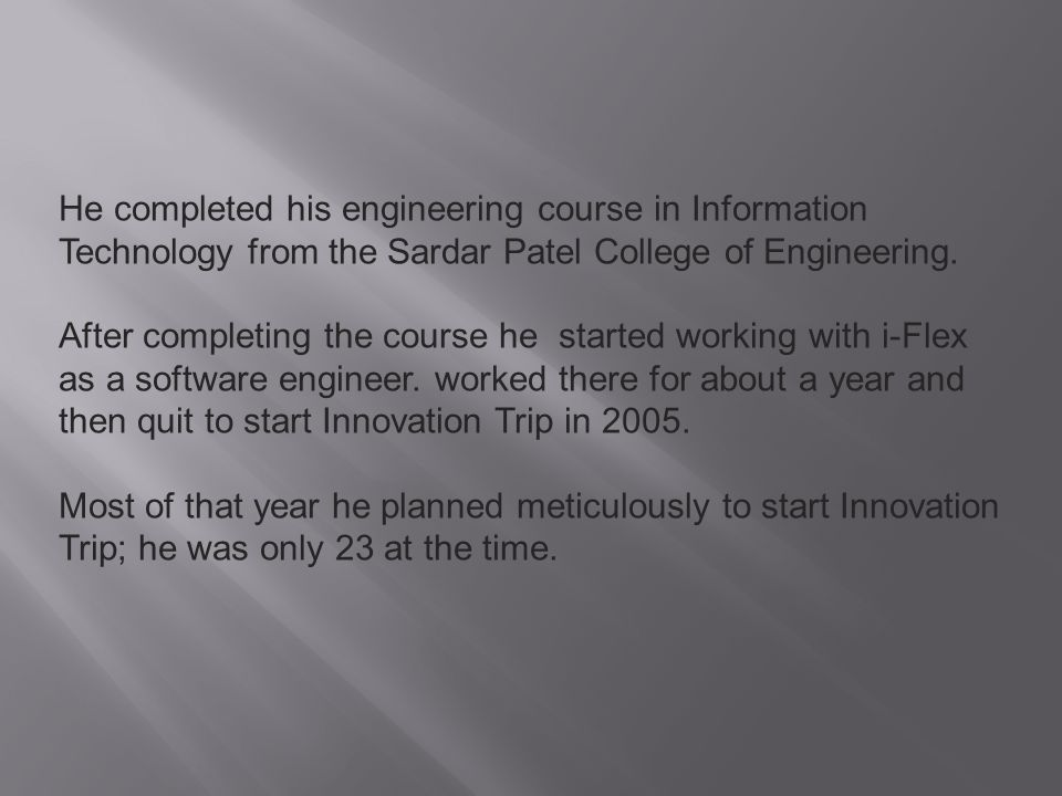 He completed his engineering course in Information Technology from the Sardar Patel College of Engineering.