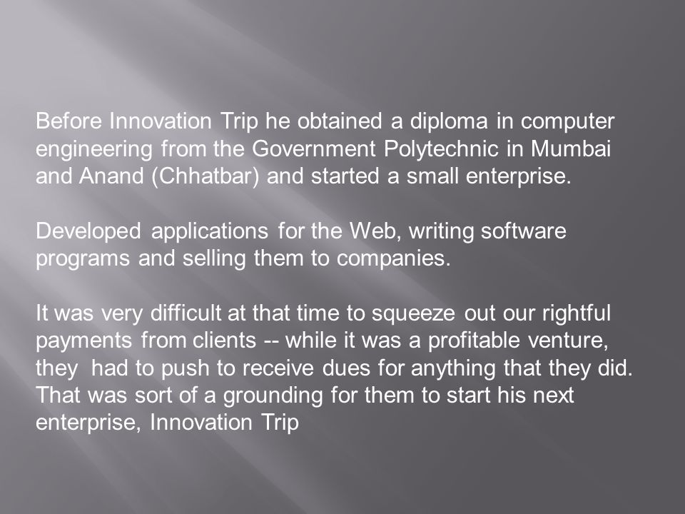Before Innovation Trip he obtained a diploma in computer engineering from the Government Polytechnic in Mumbai and Anand (Chhatbar) and started a small enterprise.