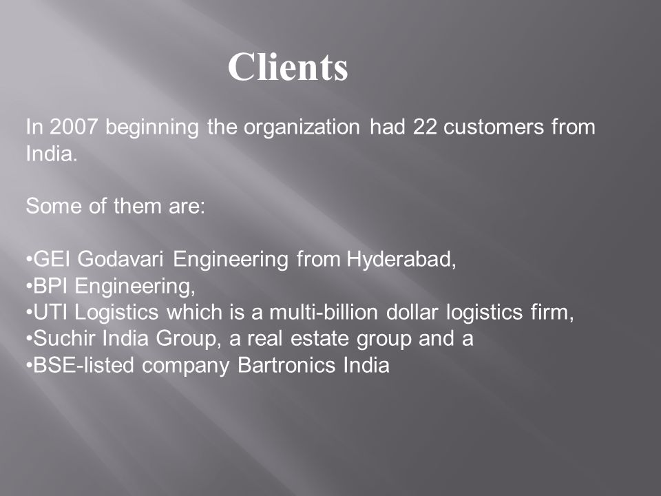 Clients In 2007 beginning the organization had 22 customers from India. Some of them are: GEI Godavari Engineering from Hyderabad,