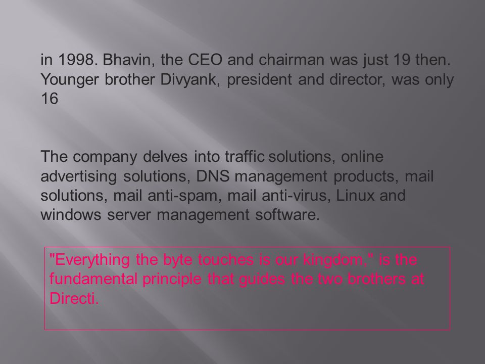 in 1998. Bhavin, the CEO and chairman was just 19 then