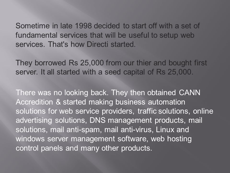 Sometime in late 1998 decided to start off with a set of fundamental services that will be useful to setup web services. That s how Directi started.