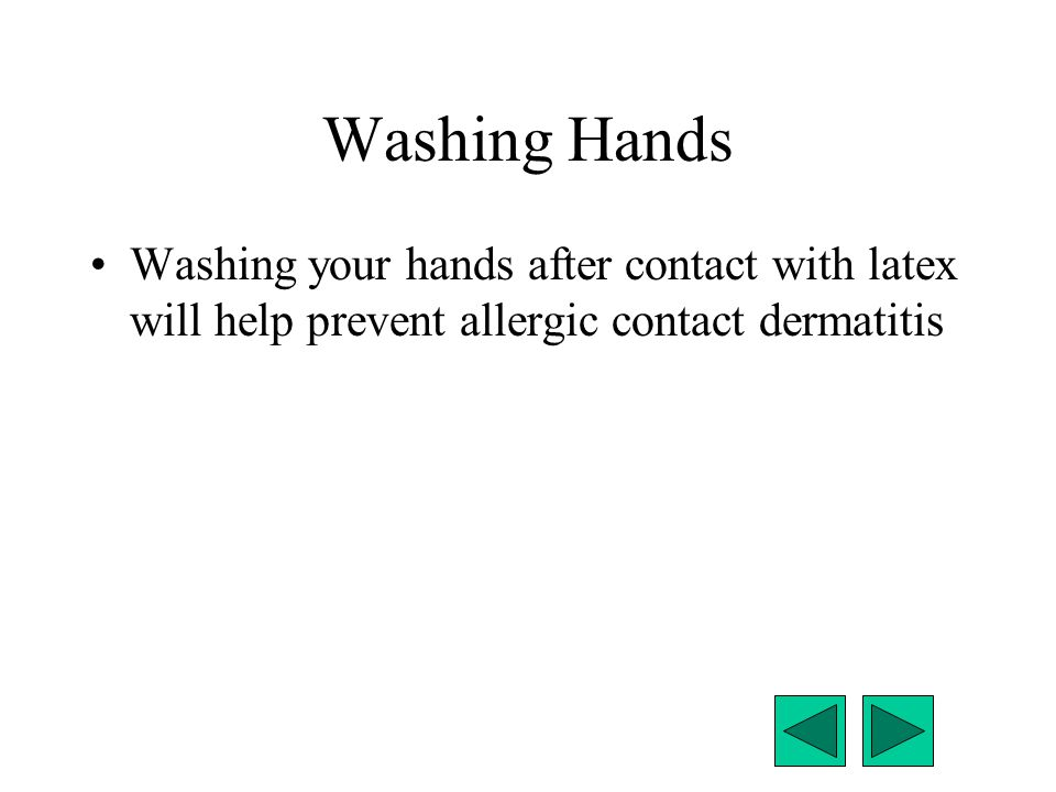 Washing Hands Washing your hands after contact with latex will help prevent allergic contact dermatitis.