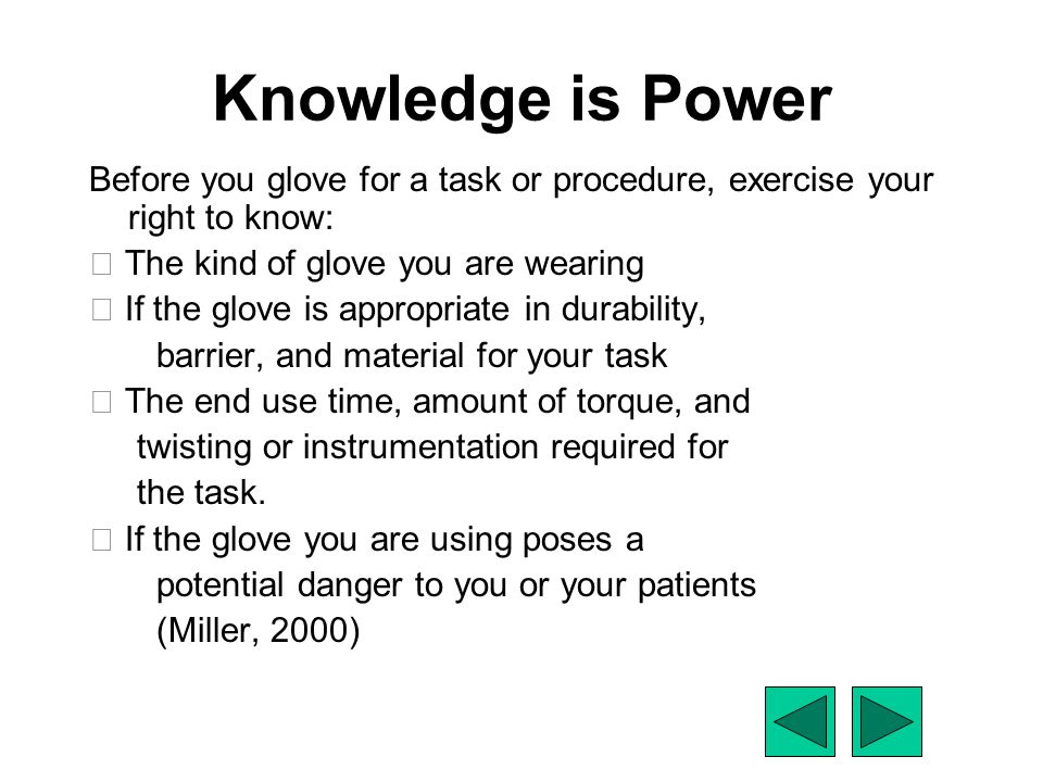 Knowledge is Power Before you glove for a task or procedure, exercise your right to know:  The kind of glove you are wearing.