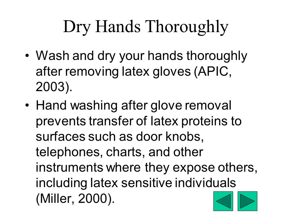 Dry Hands Thoroughly Wash and dry your hands thoroughly after removing latex gloves (APIC, 2003).