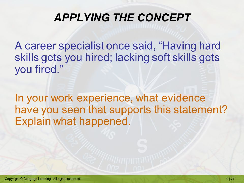 APPLYING THE CONCEPT A career specialist once said, Having hard skills gets you hired; lacking soft skills gets you fired.