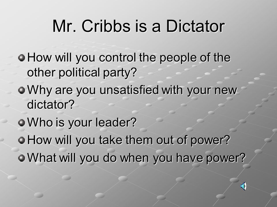 Mr. Cribbs is a Dictator How will you control the people of the other political party Why are you unsatisfied with your new dictator