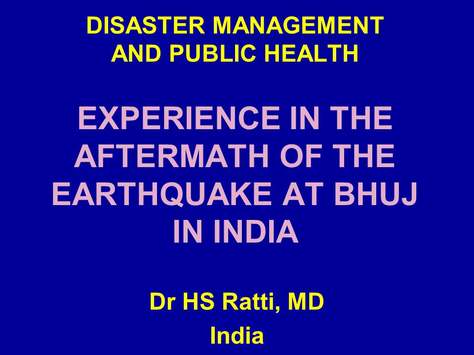 DISASTER MANAGEMENT AND PUBLIC HEALTH EXPERIENCE IN THE AFTERMATH OF THE EARTHQUAKE AT BHUJ IN INDIA