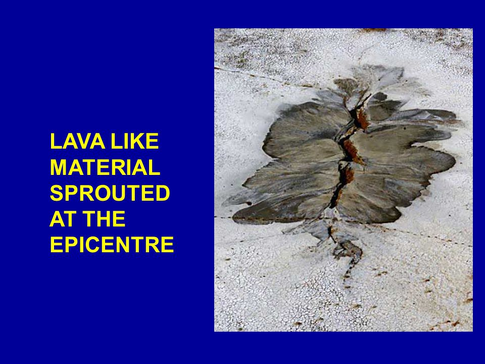 LAVA LIKE MATERIAL SPROUTED AT THE EPICENTRE