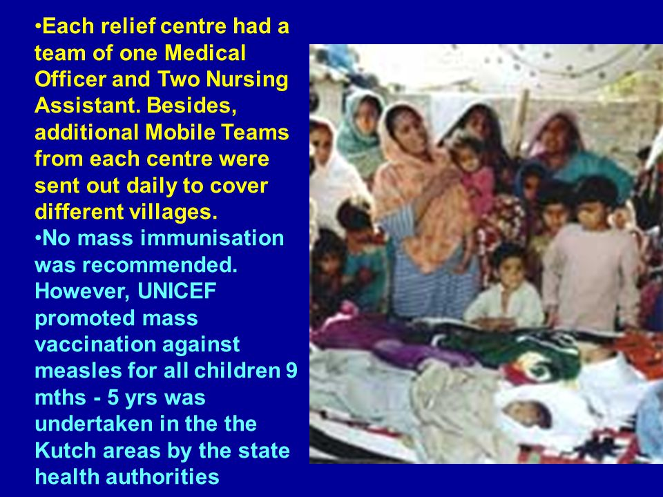 Each relief centre had a team of one Medical Officer and Two Nursing Assistant. Besides, additional Mobile Teams from each centre were sent out daily to cover different villages.