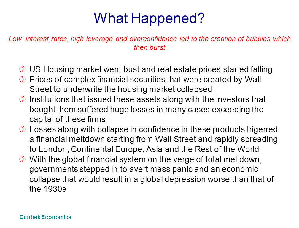What Happened Low interest rates, high leverage and overconfidence led to the creation of bubbles which then burst.