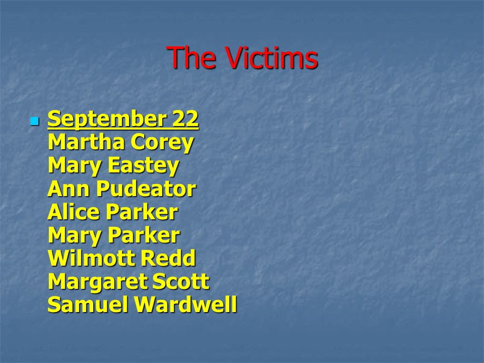 The Victims September 22 Martha Corey Mary Eastey Ann Pudeator Alice Parker Mary Parker Wilmott Redd Margaret Scott Samuel Wardwell.