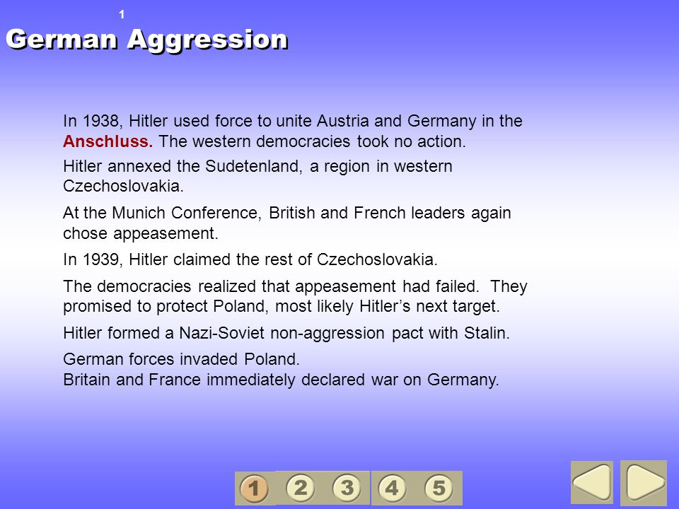 German Aggression 1. In 1938, Hitler used force to unite Austria and Germany in the Anschluss. The western democracies took no action.