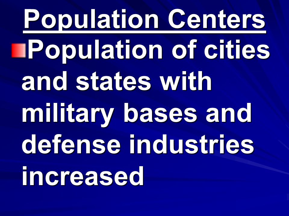 Population Centers Population of cities and states with military bases and defense industries increased.