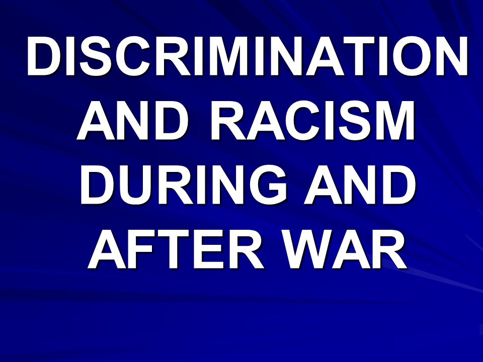 DISCRIMINATION AND RACISM DURING AND AFTER WAR
