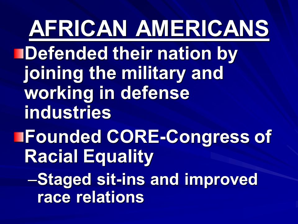 AFRICAN AMERICANS Defended their nation by joining the military and working in defense industries. Founded CORE-Congress of Racial Equality.