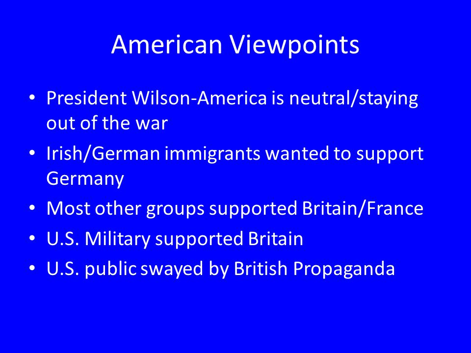 American Viewpoints President Wilson-America is neutral/staying out of the war. Irish/German immigrants wanted to support Germany.