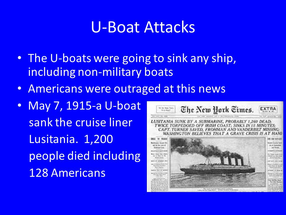 U-Boat Attacks The U-boats were going to sink any ship, including non-military boats. Americans were outraged at this news.