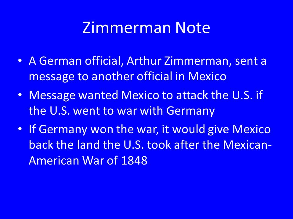 Zimmerman Note A German official, Arthur Zimmerman, sent a message to another official in Mexico.