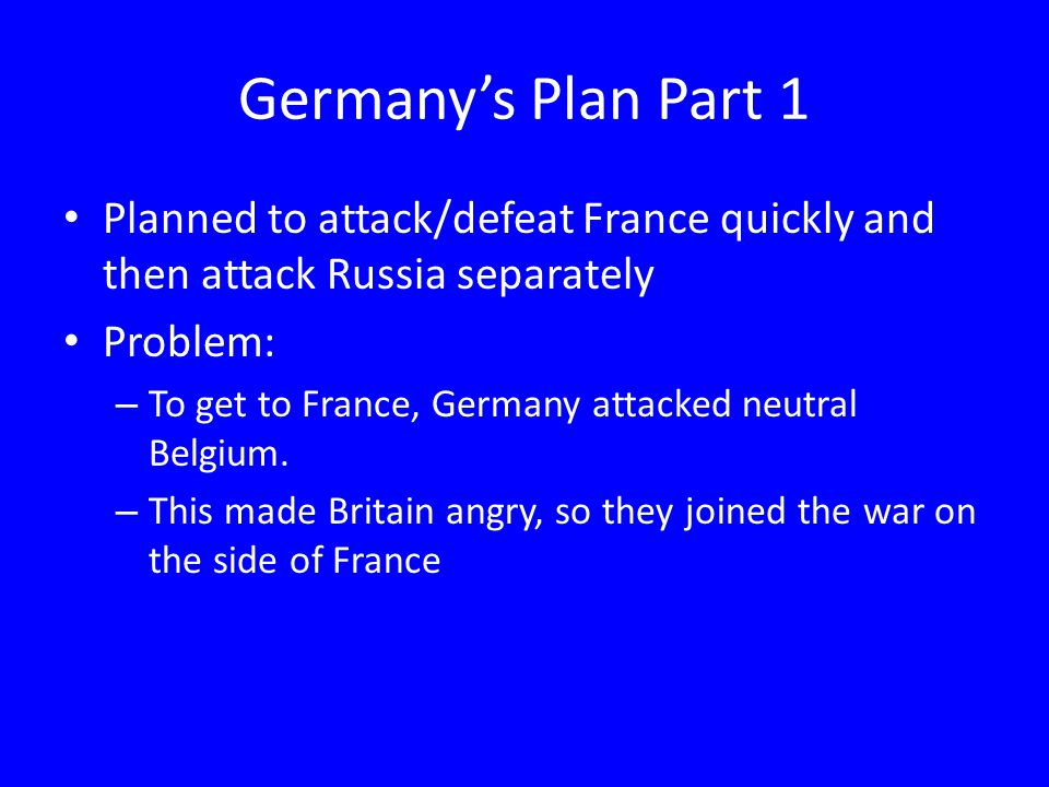 Germany's Plan Part 1 Planned to attack/defeat France quickly and then attack Russia separately. Problem:
